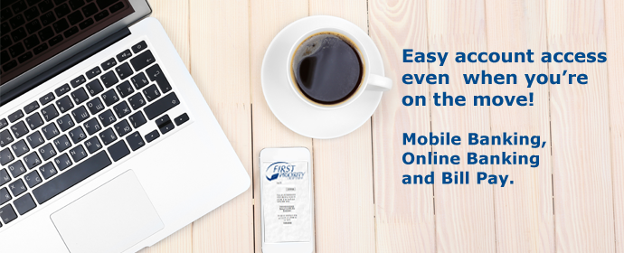 Easy account access even when you're on the move! Mobile Banking, Online Banking and Bill Pay.