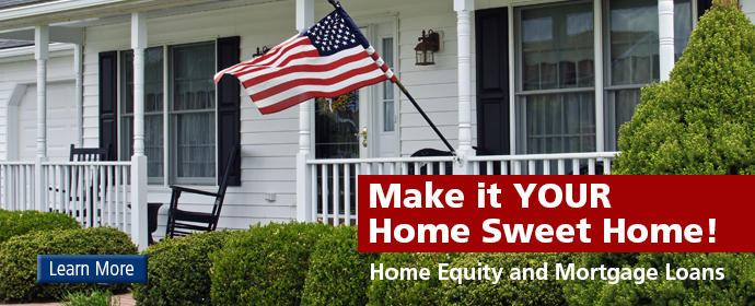 Make it YOUR Home Sweet Home! Home Equity and Mortgage Loans. Learn More.