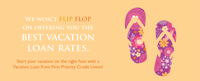 We Won't Flip Flop on offering the best Vacation Loan Rates! Start your vacation on the right foot with a vacation loan from First Priority Credit Union!