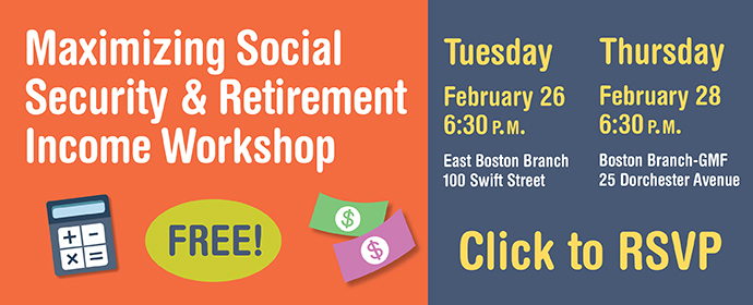 Maximizing Social Security and Retirement Income Workshop Tuesday February 26 6:30 p.m. East Boston Branch 100 Swift Street Thursday February 28 6:30 p.m. Boston Branch - GMF 25 Dorchester Avenue Click to RSVP