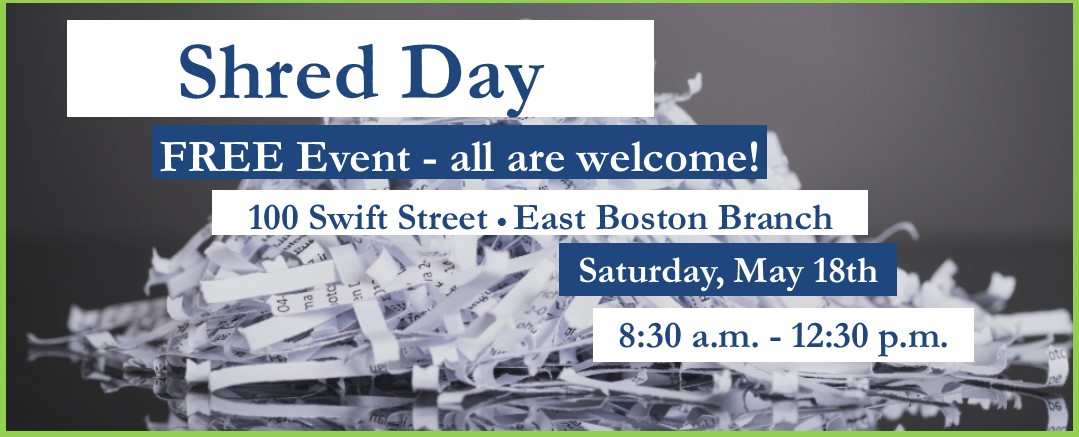 Shred Day FREE! All are welcomed 100 Swift street, East Boston MA 02128 Saturday, May 18th 8:30 a.m. - 12:30 p.m.