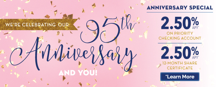 We're Celebrating our 95th Anniversary and You! Anniversary Special 2.50% APY on Priority Checking Account and 2.50% APY on 12-Money Share Certificate. Learn More.