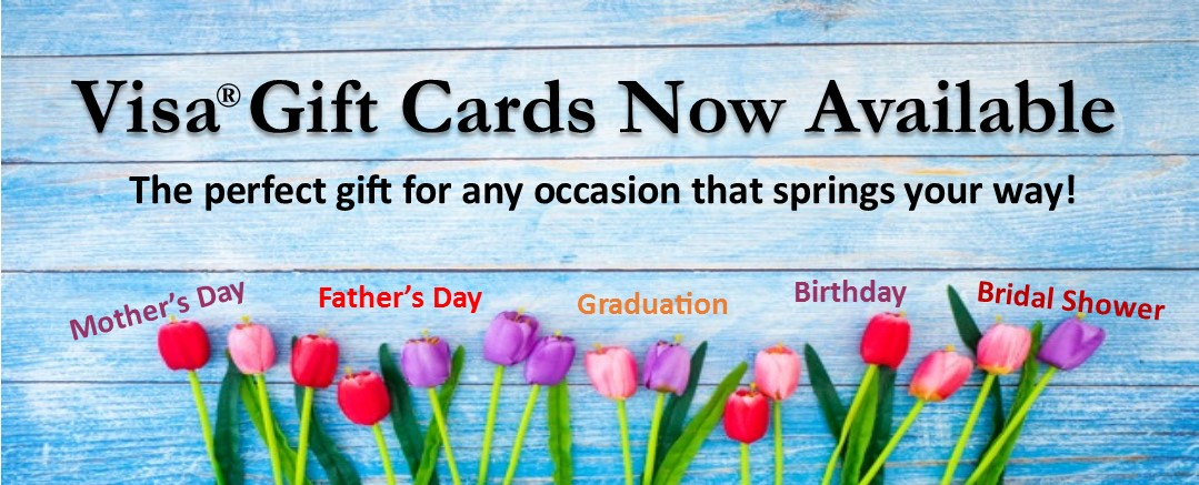 VISA Gift Cards Now Available. The perfect gift for whatever occasion springs your way! Mother's Day Father's Day Graduation Birthday Bridal Shower