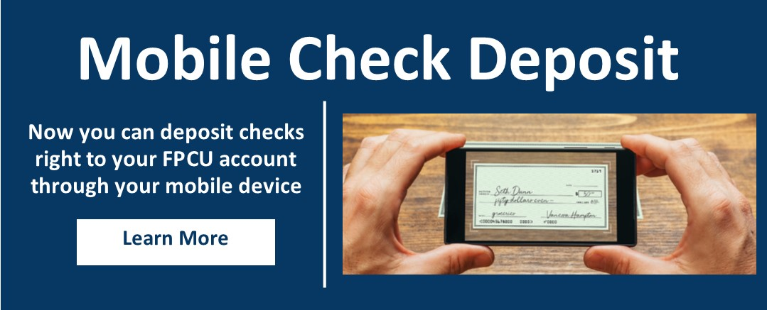 Mobile Check Deposit- Now you can deposit checks right to your FPCU account through your mobile device LEARN MORE