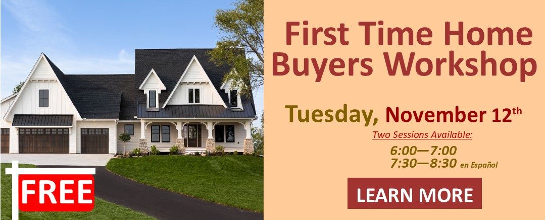 FREE First Time Home Buyers Workshop Tuesday November 12th Two Sessions Available 6:00 p.m. - 7:00 p.m. 7:30 p.m. - 8:30 p.m. en Español Learn More
