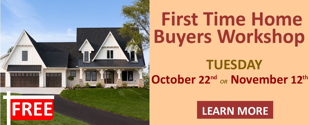 FREE First Time Home Buyers Workshop Tuesday October 22nd or November 12th Learn More