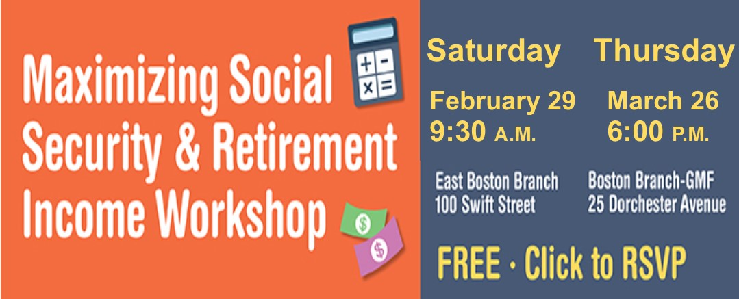 Maximizing Social Security & Retirement Income Workshop. Saturday February 29, 9:30 a.m. East Boston Branch, 100 Swift Street. Thursday, March 26 6:00 p.m. Boston Branch GMF 25 Dorchester Avenue. Free Click to RSVP