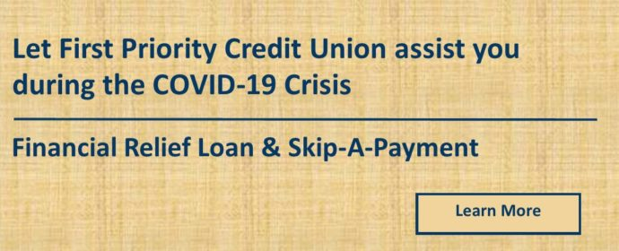 Let First Priority Credit Union assist you during the COVID-10 Crisis Financial Relief Loan & Skip-A-Payment