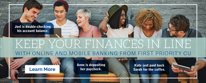 KEEP YOUR FINANCES IN LINE WITH ONLINE AND MOBILE BANKING FROM FIRST PRIORITY CU Joel is double-checking his account balance. Anne is depositing her paycheck. Kate just paid back Sarah for the coffee. Learn More.