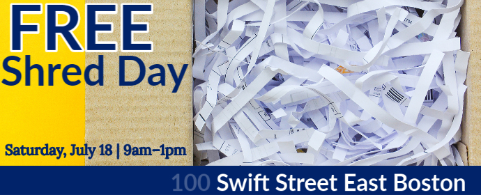 Free Shred Day Saturday, July 18 9am-1pm 100 Swift Street East Boston