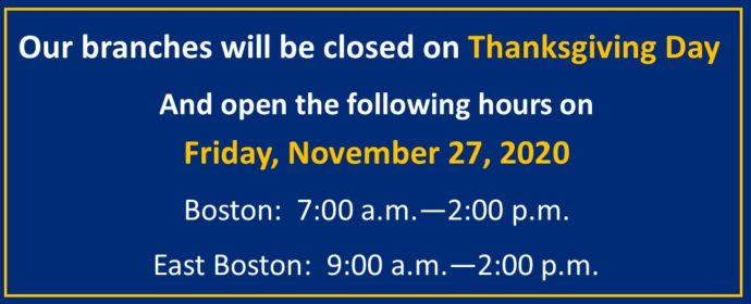 Our branches will be closed on Thanksgiving Day And open the following hours on Friday, November 27, 2020 Boston: 7:00 a.m.—2:00 p.m. East Boston: 9:00 a.m.—2:00 p.m.