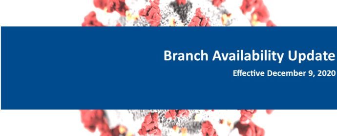 Branch Availability Update Effective December 9, 2020