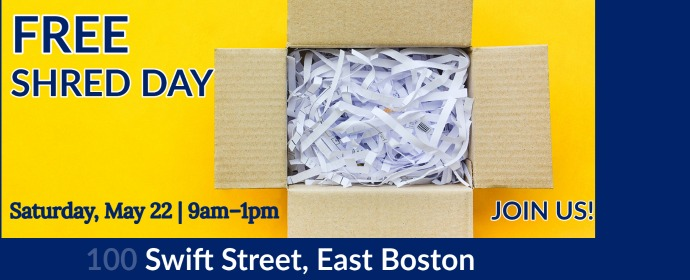 Free Shred Day Saturday, May 22 9:00 a.m. - 1:00 p.m. 100 Swift Street East Boston. Join Us!